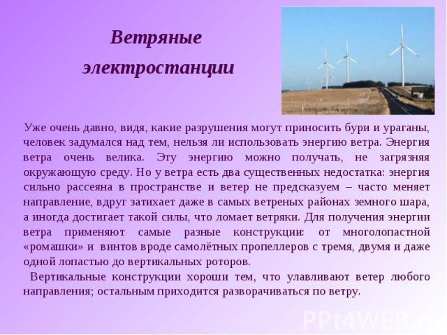 Ветряные электростанцииУже очень давно, видя, какие разрушения могут приносить бури и ураганы, человек задумался над тем, нельзя ли использовать энергию ветра. Энергия ветра очень велика. Эту энергию можно получать, не загрязняя окружающую среду. Но…