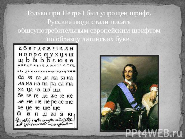 Только при Петре I был упрощен шрифт. Русские люди стали писать общеупотребительным европейским шрифтом по образцу латинских букв.