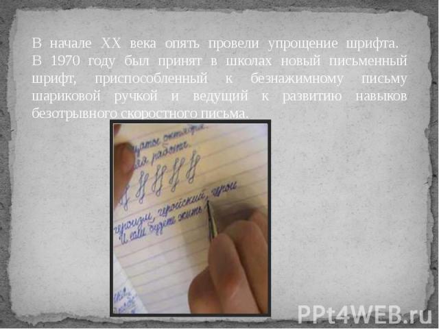 В начале XX века опять провели упрощение шрифта. В 1970 году был принят в школах новый письменный шрифт, приспособленный к безнажимному письму шариковой ручкой и ведущий к развитию навыков безотрывного скоростного письма.