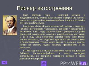 Пионер автостроенияКарл Фридрих Бенц - немецкий механик и предприниматель, пионе