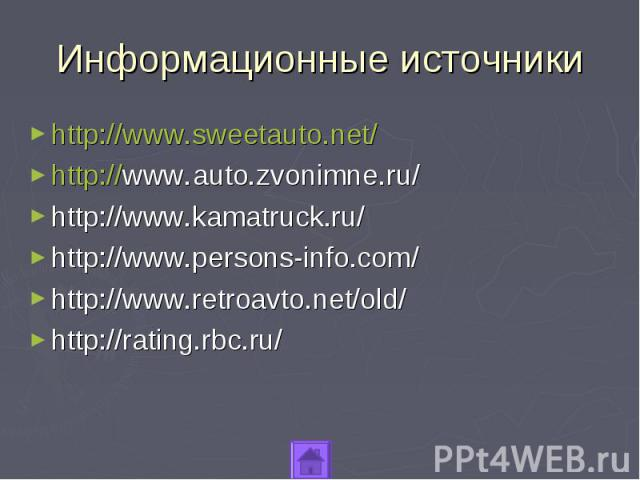 Информационные источникиhttp://www.sweetauto.net/http://www.auto.zvonimne.ru/http://www.kamatruck.ru/http://www.persons-info.com/http://www.retroavto.net/old/http://rating.rbc.ru/
