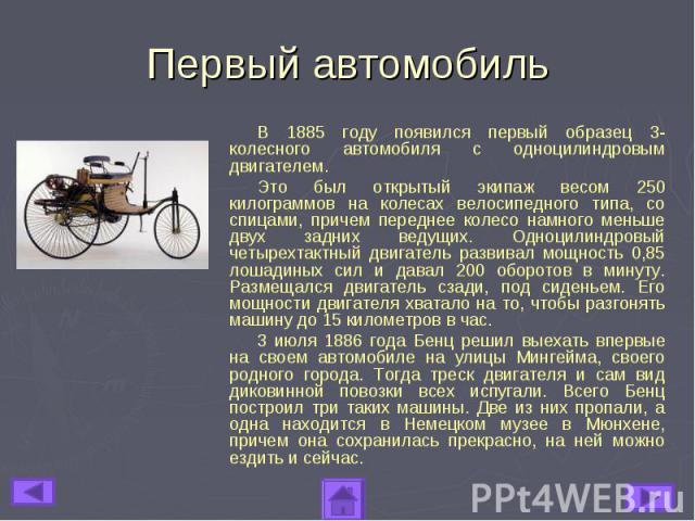 Первый автомобильВ 1885 году появился первый образец 3-колесного автомобиля с одноцилиндровым двигателем. Это был открытый экипаж весом 250 килограммов на колесах велосипедного типа, со спицами, причем переднее колесо намного меньше двух задних веду…