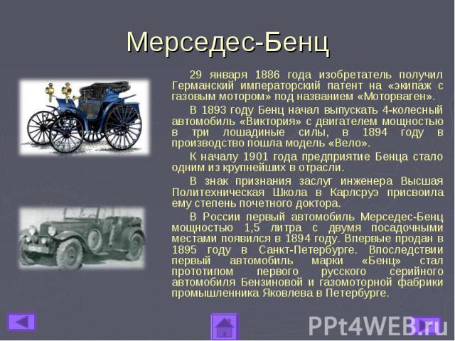 Мерседес-Бенц29 января 1886 года изобретатель получил Германский императорский патент на «экипаж с газовым мотором» под названием «Моторваген». В 1893 году Бенц начал выпускать 4-колесный автомобиль «Виктория» с двигателем мощностью в три лошадиные …