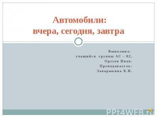 Автомобили:вчера, сегодня, завтраВыполнил: учащийся группы АС – 02,Орехов Иван.