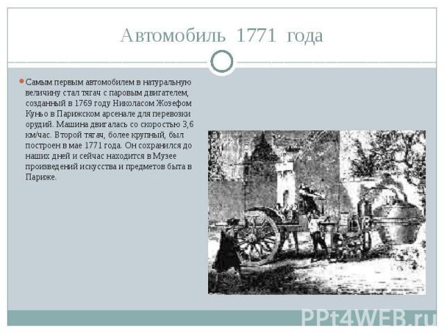 Автомобиль 1771 годаСамым первым автомобилем в натуральную величину стал тягач с паровым двигателем, созданный в 1769 году Николасом Жозефом Куньо в Парижском арсенале для перевозки орудий. Машина двигалась со скоростью 3,6 км/час. Второй тягач, бол…