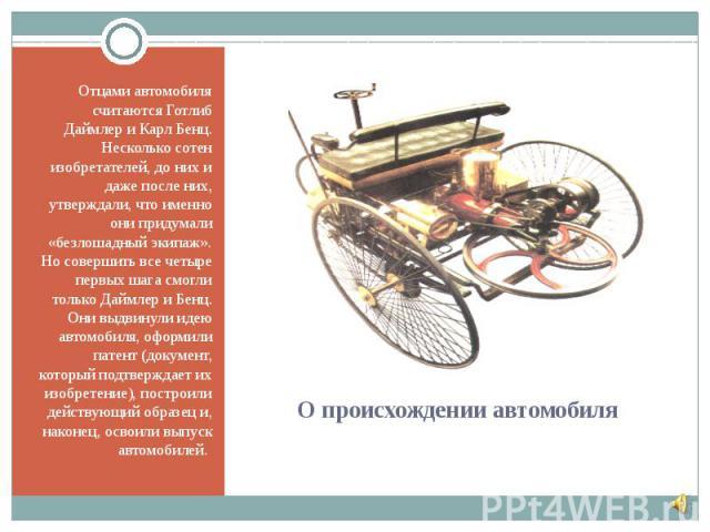 Отцами автомобиля считаются Готлиб Даймлер и Карл Бенц. Несколько сотен изобретателей, до них и даже после них, утверждали, что именно они придумали «безлошадный экипаж». Но совершить все четыре первых шага смогли только Даймлер и Бенц. Они выдвинул…