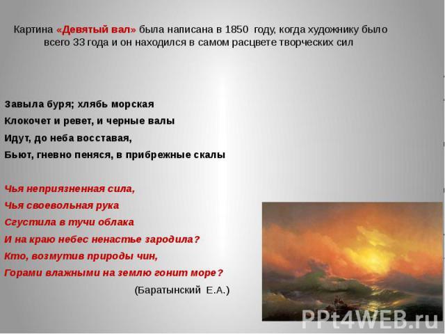 Картина «Девятый вал» была написана в 1850 году, когда художнику было всего 33 года и он находился в самом расцвете творческих сил Завыла буря; хлябь морскаяКлокочет и ревет, и черные валыИдут, до неба восставая,Бьют, гневно пеняся, в прибрежные ска…