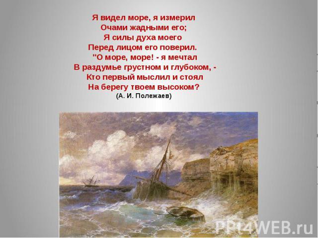 Я видел море, я измерилОчами жадными его;Я силы духа моего Перед лицом его поверил.