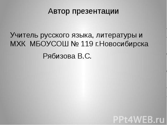 Автор презентацииУчитель русского языка, литературы и МХК МБОУСОШ № 119 г.НовосибирскаРябизова В.С.