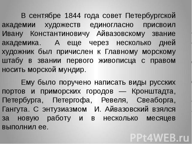 В сентябре 1844 года совет Петербургской академии художеств единогласно присвоил Ивану Константиновичу Айвазовскому звание академика. А еще через несколько дней художник был причислен к Главному морскому штабу в звании первого живописца с правом нос…
