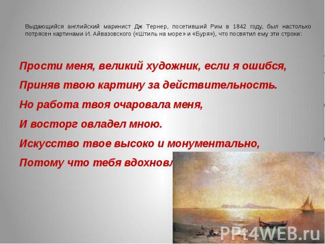 Выдающийся английский маринист Дж Тернер, посетивший Рим в 1842 году, был настолько потрясен картинами И. Айвазовского («Штиль на море» и «Буря»), что посвятил ему эти строки:Прости меня, великий художник, если я ошибся,Приняв твою картину за действ…