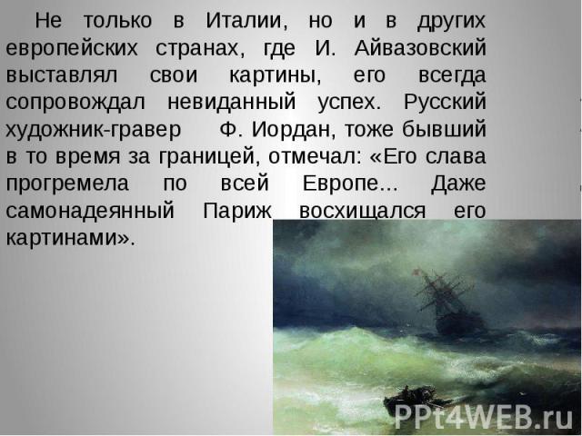 Не только в Италии, но и в других европейских странах, где И. Айвазовский выставлял свои картины, его всегда сопровождал невиданный успех. Русский художник-гравер Ф. Иордан, тоже бывший в то время за границей, отмечал: «Его слава прогремела по всей …