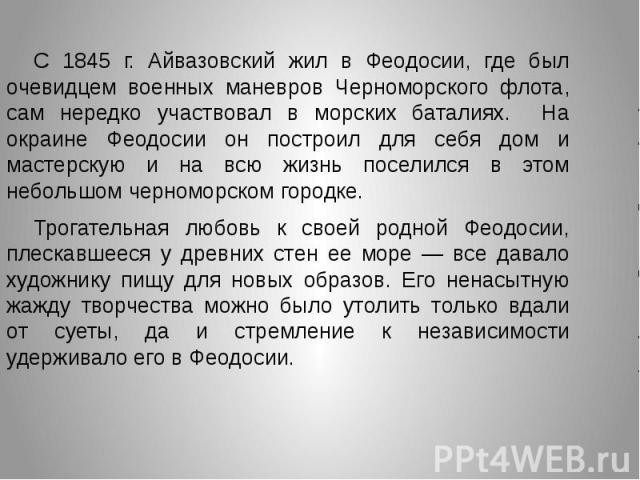 С 1845 г. Айвазовский жил в Феодосии, где был очевидцем военных маневров Черноморского флота, сам нередко участвовал в морских баталиях. На окраине Феодосии он построил для себя дом и мастерскую и на всю жизнь поселился в этом небольшом черноморском…