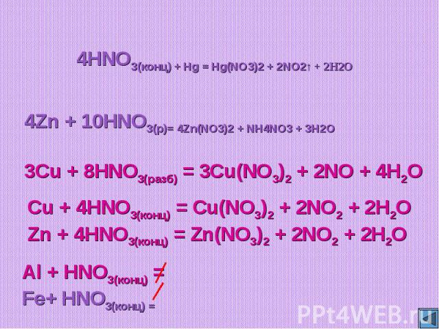 4HNO3(конц) + Hg = Hg(NO3)2 + 2NO2↑ + 2H2O4Zn + 10HNO3(р)= 4Zn(NO3)2 + NH4NO3 + 3H2O3Cu + 8HNO3(разб) = 3Cu(NO3)2 + 2NO + 4H2OCu + 4HNO3(конц) = Cu(NO3)2 + 2NO2 + 2H2OZn + 4HNO3(конц) = Zn(NO3)2 + 2NO2 + 2H2O