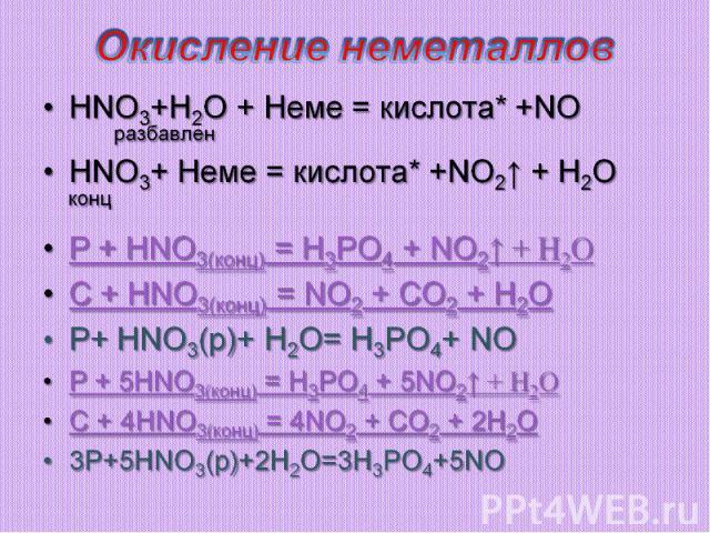 Окисление неметаллов НNO3+H2O + Неме = кислота* +NOразбавлен НNO3+ Неме = кислота* +NO2↑ + H2O концР + HNO3(конц) = H3PO4 + NO2↑ + H2OC + HNO3(конц) = NO2 + CO2 + H2OP+ HNO3(р)+ H2O= H3PO4+ NOР + 5HNO3(конц) = H3PO4 + 5NO2↑ + H2OC + 4HNO3(конц) = 4N…