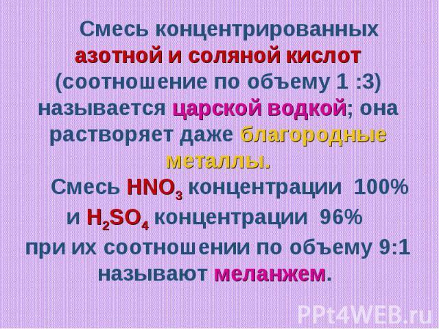 Смесь концентрированных азотной и соляной кислот (соотношение по объему 1 :3) называется царской водкой; она растворяет даже благородные металлы. Смесь HNO3 концентрации 100% и H2SO4 концентрации 96% при их соотношении по объему 9:1 называют меланжем.