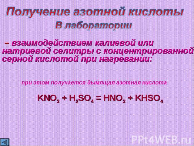 Получение азотной кислотыВ лаборатории – взаимодействием калиевой или натриевой селитры с концентрированной серной кислотой при нагревании:KNO3 + H2SO4 = HNO3 + KHSO4