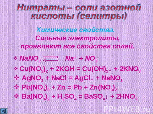 Нитраты – соли азотнойкислоты (cелитры)Химические свойства. Сильные электролиты,проявляют все свойства солей. Cu(NO3)2 + 2KOH = Cu(OH)2↓ + 2KNO3 AgNO3 + NaCl = AgCl↓ + NaNO3 Pb(NO3)2 + Zn = Pb + Zn(NO3)2 Ba(NO3)2 + H2SO4 = BaSO4↓ + 2HNO3