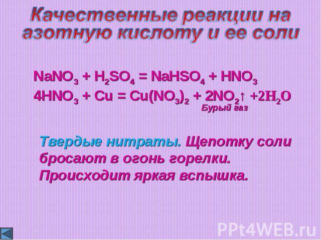 Качественные реакции наазотную кислоту и ее солиNaNO3 + H2SO4 = NaHSO4 + HNO34HNO3 + Cu = Cu(NO3)2 + 2NO2↑ +2H2OТвердые нитраты. Щепотку соли бросают в огонь горелки. Происходит яркая вспышка.