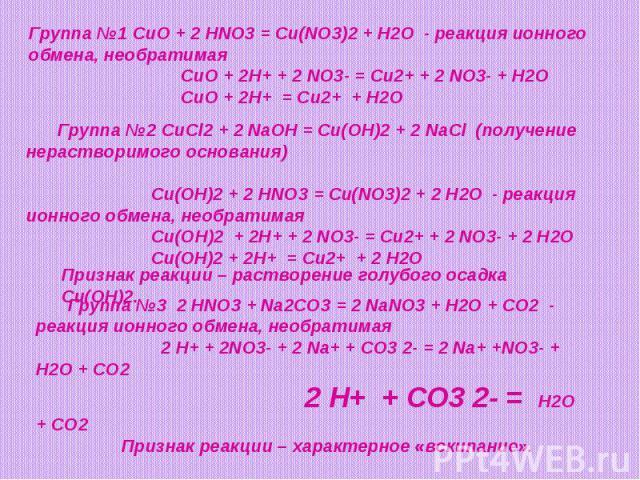 Группа №1 CuO + 2 HNO3 = Cu(NO3)2 + H2O - реакция ионного обмена, необратимая CuO + 2H+ + 2 NO3- = Cu2+ + 2 NO3- + H2O CuO + 2H+ = Cu2+ + H2OГруппа №2 CuCl2 + 2 NaOH = Cu(OH)2 + 2 NaCl (получение нерастворимого основания) Cu(OH)2 + 2 HNO3 = Cu(NO3)2…