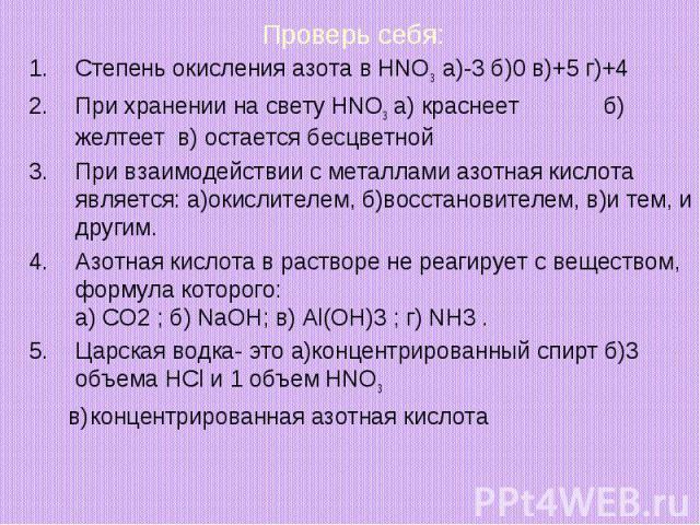 Проверь себя:Степень окисления азота в HNO3 а)-3 б)0 в)+5 г)+4При хранении на свету HNO3 а) краснеет б) желтеет в) остается бесцветнойПри взаимодействии с металлами азотная кислота является: а)окислителем, б)восстановителем, в)и тем, и другим.Азотна…