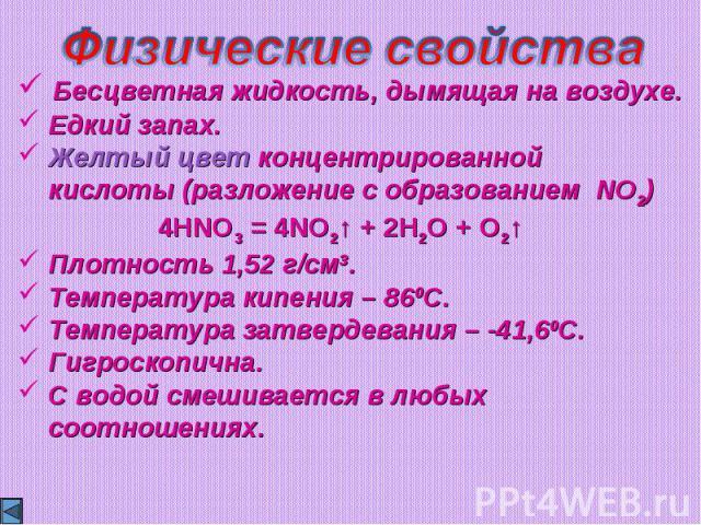 Физические свойства Бесцветная жидкость, дымящая на воздухе. Едкий запах. Желтый цвет концентрированной кислоты (разложение с образованием NO2) 4HNO3 = 4NO2↑ + 2H2O + O2↑ Плотность 1,52 г/см3. Температура кипения – 860С. Температура затвердевания – …