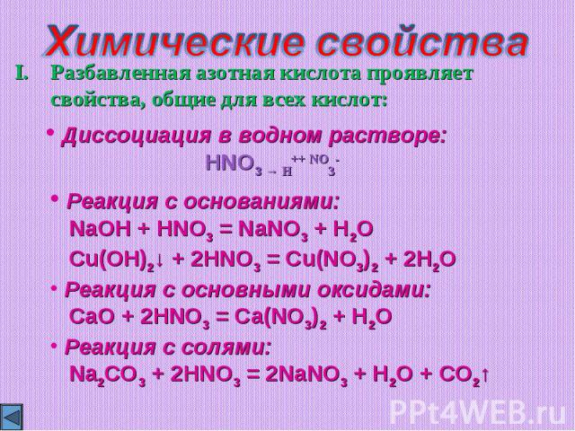 Химические свойстваРазбавленная азотная кислота проявляет свойства, общие для всех кислот: Реакция с основаниями: NaOH + HNO3 = NaNO3 + H2O Cu(OH)2↓ + 2HNO3 = Cu(NO3)2 + 2H2O Реакция с основными оксидами: CaO + 2HNO3 = Ca(NO3)2 + H2O Реакция с солям…