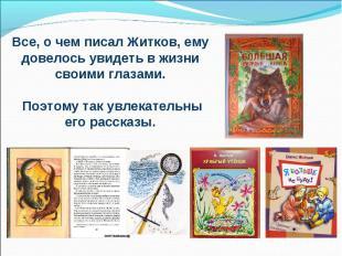 Все, о чем писал Житков, ему довелось увидеть в жизни своими глазами. Поэтому та