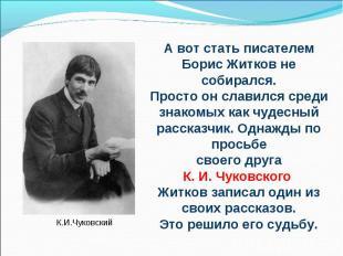 А вот стать писателем Борис Житков не собирался.Просто он славился среди знакомы