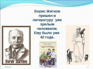 Борис Житков пришел в литературу уже зрелым человеком. Ему было уже 42 года.