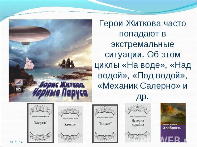 Герои Житкова часто попадают в экстремальные ситуации. Об этом циклы «На воде», «Над водой», «Под водой», «Механик Салерно» и др.
