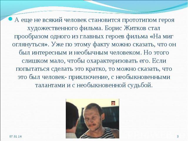 А еще не всякий человек становится прототипом героя художественного фильма. Борис Житков стал прообразом одного из главных героев фильма «На миг оглянуться». Уже по этому факту можно сказать, что он был интересным и необычным человеком. Но этого сли…