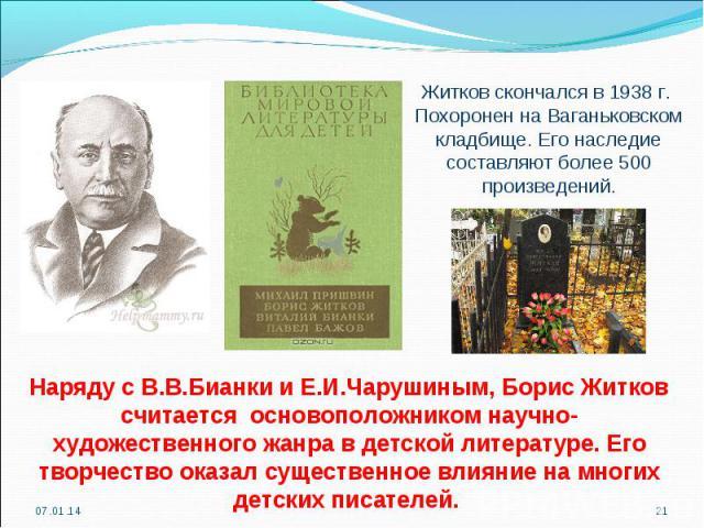 Житков скончался в 1938 г. Похоронен на Ваганьковском кладбище. Его наследие составляют более 500 произведений.Наряду с В.В.Бианки и Е.И.Чарушиным, Борис Житков считается основоположником научно-художественного жанра в детской литературе. Его творче…