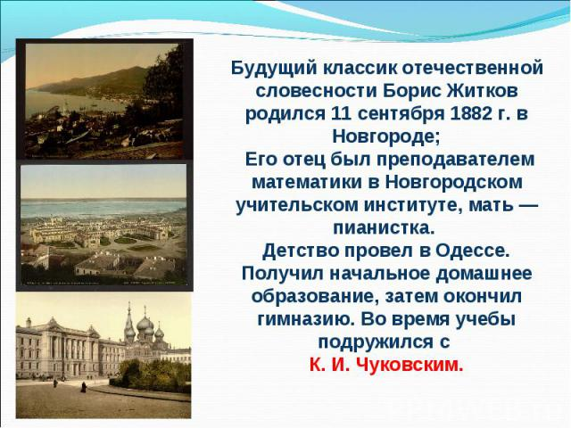 Будущий классик отечественной словесности Борис Житков родился 11 сентября 1882 г. в Новгороде; Его отец был преподавателем математики в Новгородском учительском институте, мать — пианистка. Детство провел в Одессе. Получил начальное домашнее образо…