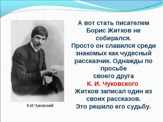 А вот стать писателем Борис Житков не собирался.Просто он славился среди знакомых как чудесный рассказчик. Однажды по просьбе своего друга К. И. Чуковского Житков записал один из своих рассказов. Это решило его судьбу.