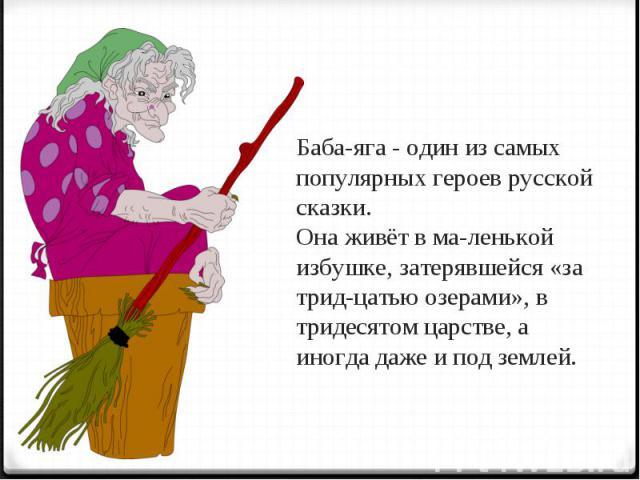 Баба-яга - один из самых популярных героев русской сказки. Она живёт в маленькой избушке, затерявшейся «за тридцатью озерами», в тридесятом царстве, а иногда даже и под землей.