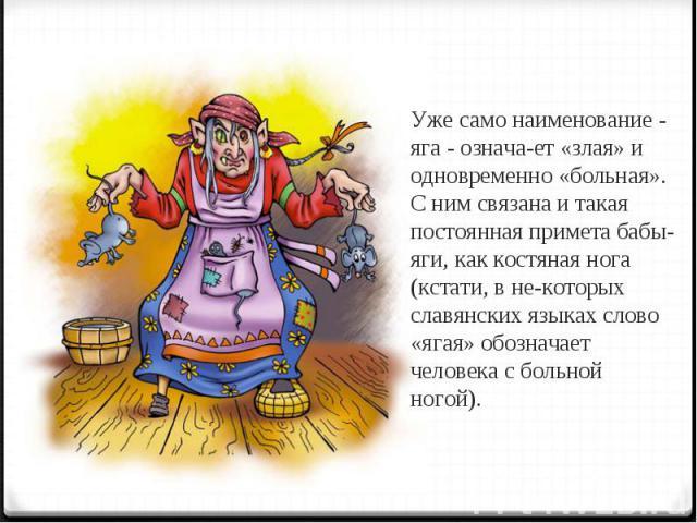 Уже само наименование - яга - означает «злая» и одновременно «больная». С ним связана и такая постоянная примета бабы-яги, как костяная нога (кстати, в некоторых славянских языках слово «ягая» обозначает человека с больной ногой).