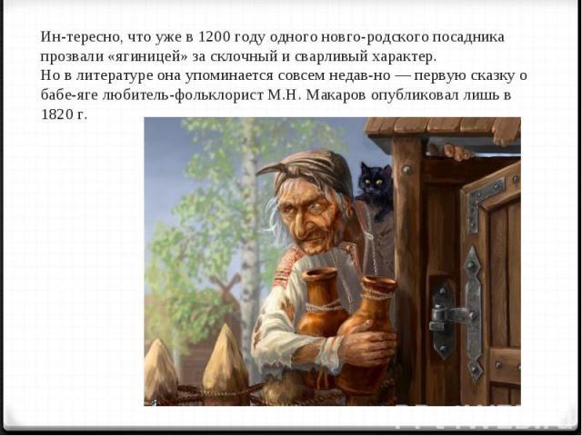 Интересно, что уже в 1200 году одного новгородского посадника прозвали «ягиницей» за склочный и сварливый характер. Но в литературе она упоминается совсем недавно — первую сказку о бабе-яге любитель-фольклорист М.Н. Макаров опубликовал лишь в 1820 г.