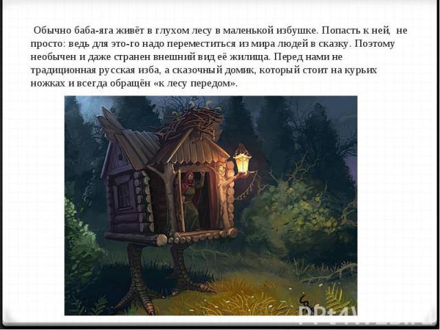Обычно баба-яга живёт в глухом лесу в маленькой избушке. Попасть к ней, не просто: ведь для этого надо переместиться из мира людей в сказку. Поэтому необычен и даже странен внешний вид её жилища. Перед нами не традиционная русская изба, а сказочный …