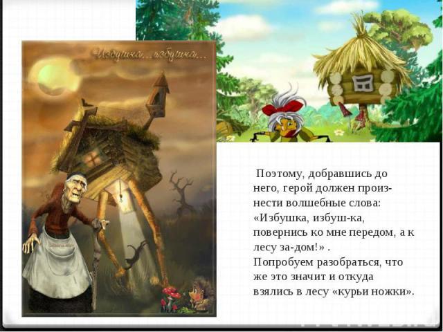 Поэтому, добравшись до него, герой должен произнести волшебные слова: «Избушка, избушка, повернись ко мне передом, а к лесу задом!» . Попробуем разобраться, что же это значит и откуда взялись в лесу «курьи ножки».