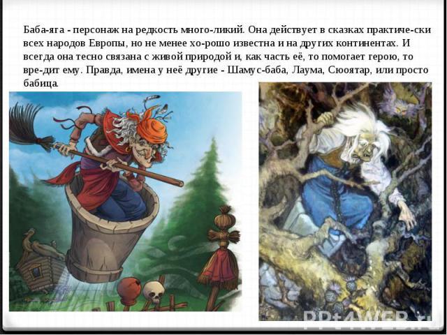Баба-яга - персонаж на редкость многоликий. Она действует в сказках практически всех народов Европы, но не менее хорошо известна и на других континентах. И всегда она тесно связана с живой природой и, как часть её, то помогает герою, то вредит ему. …