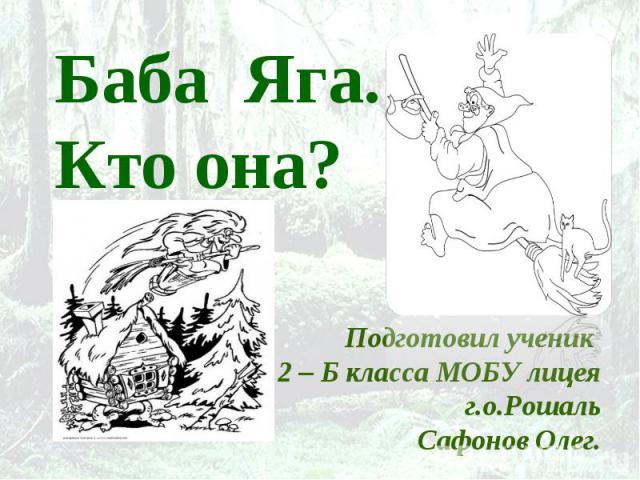 Баба Яга. Кто она? Подготовил ученик 2 – Б класса МОБУ лицеяг.о.РошальСафонов Олег.