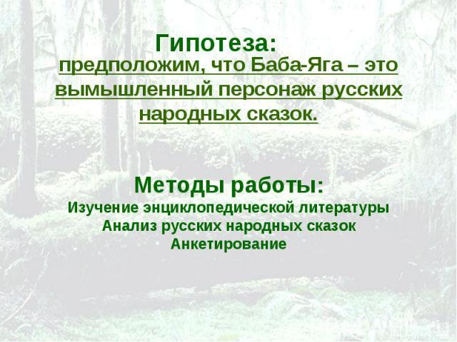 предположим, что Баба-Яга – это вымышленный персонаж русских народных сказок.Методы работы:Изучение энциклопедической литературыАнализ русских народных сказокАнкетирование