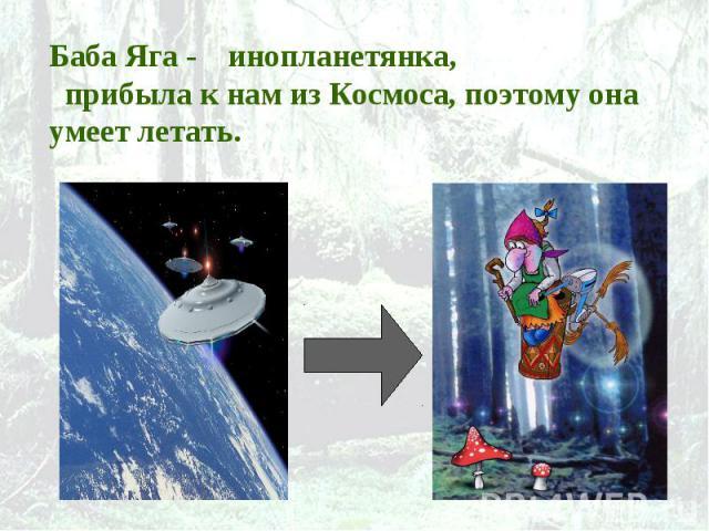 Баба Яга - инопланетянка, прибыла к нам из Космоса, поэтому она умеет летать.