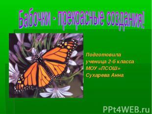 Бабочки - прекрасные создания! Подготовилаученица 2-б классаМОУ «ПСОШ»Сухарева А