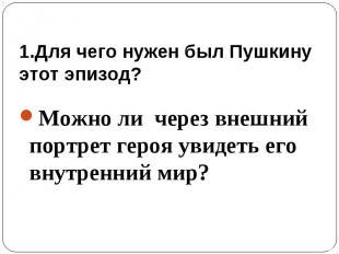 1.Для чего нужен был Пушкину этот эпизод? Можно ли через внешний портрет героя у