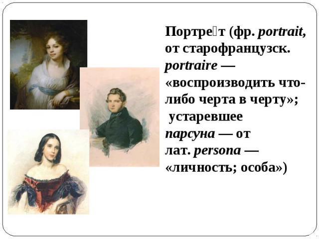 Портрет (фр.portrait, от старофранцузск. portraire— «воспроизводить что-либо черта в черту»; устаревшее парсуна— от лат.persona— «личность; особа»)