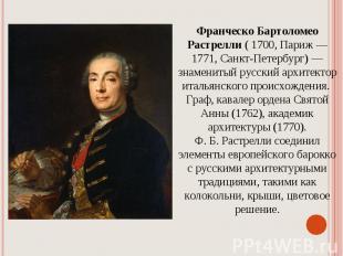 Франческо Бартоломео Растрелли ( 1700,Париж — 1771,Санкт-Петербург) — знаменит
