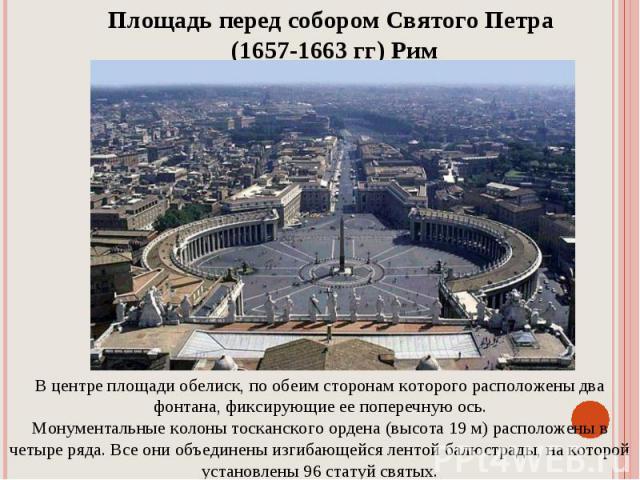 Площадь перед собором Святого Петра (1657-1663 гг) РимВ центре площади обелиск, по обеим сторонам которого расположены два фонтана, фиксирующие ее поперечную ось.Монументальные колоны тосканского ордена (высота 19 м) расположены в четыре ряда. Все о…