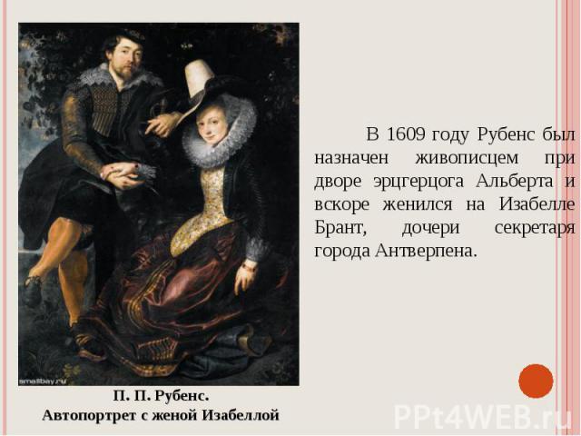 В 1609 году Рубенс был назначен живописцем при дворе эрцгерцога Альберта и вскоре женился на Изабелле Брант, дочери секретаря города Антверпена. П. П. Рубенс. Автопортрет с женой Изабеллой